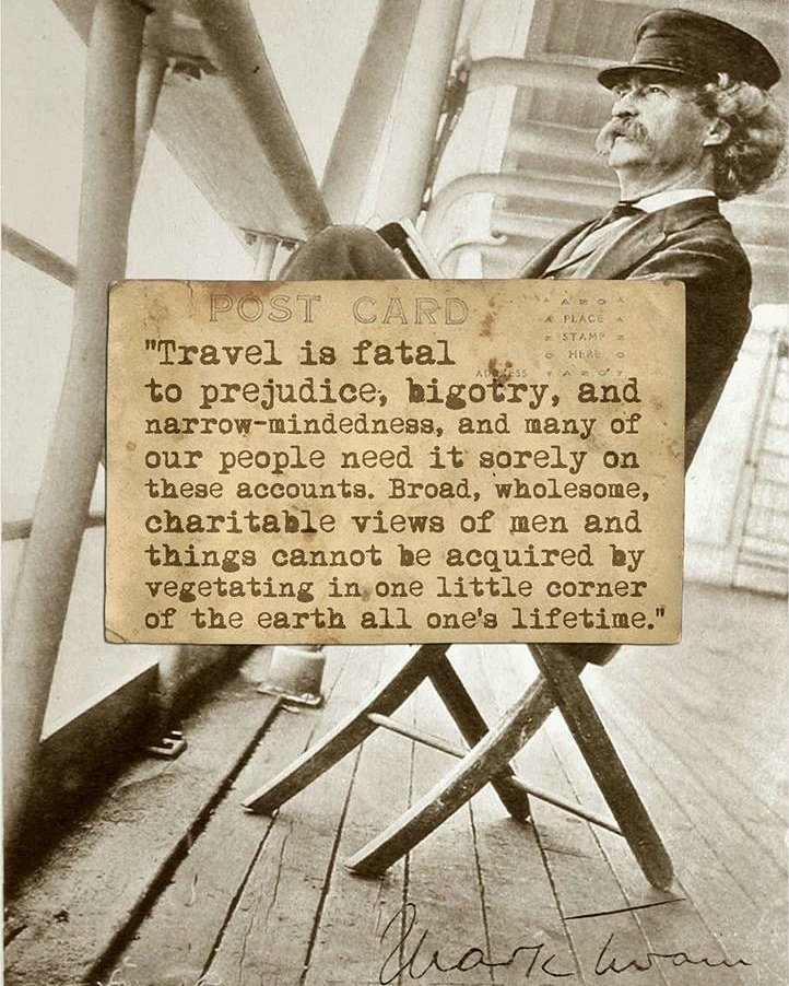 Travel is fatal to prejudice, bigotry, and narrow-mindedness, and many of our people need it sorely on these accounts. Broad, wholesome, charitable views of men and things cannot be acquired by vegetating in one little corner of the earth all one's lifetime.